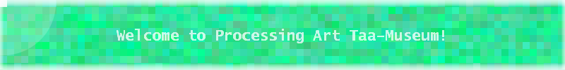 Welcome to Processing Art Taa-museum!